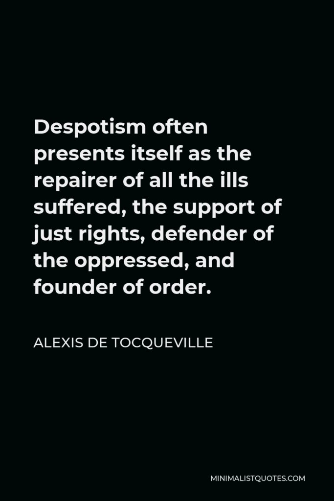 Alexis de Tocqueville Quote - Despotism often presents itself as the repairer of all the ills suffered, the support of just rights, defender of the oppressed, and founder of order.