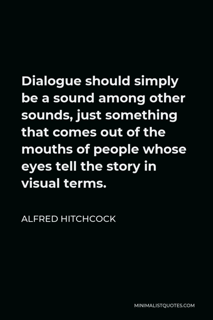 Alfred Hitchcock Quote - Dialogue should simply be a sound among other sounds, just something that comes out of the mouths of people whose eyes tell the story in visual terms.