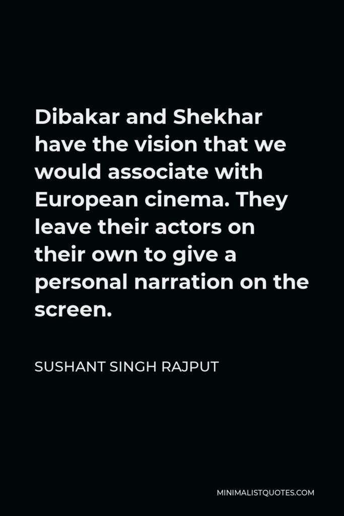 Sushant Singh Rajput Quote - Dibakar and Shekhar have the vision that we would associate with European cinema. They leave their actors on their own to give a personal narration on the screen.