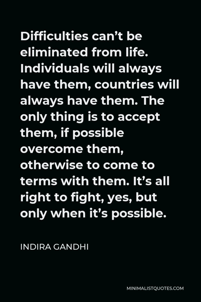 Indira Gandhi Quote - Difficulties can't be eliminated from life. Individuals will always have them, countries will always have them. The only thing is to accept them, if possible overcome them, otherwise to come to terms with them. It's all right to fight, yes, but only when it's possible.