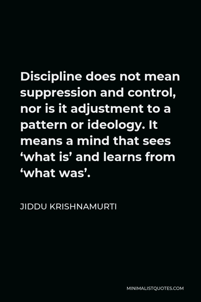 Jiddu Krishnamurti Quote - Discipline does not mean suppression and control, nor is it adjustment to a pattern or ideology. It means a mind that sees 'what is' and learns from 'what was'.