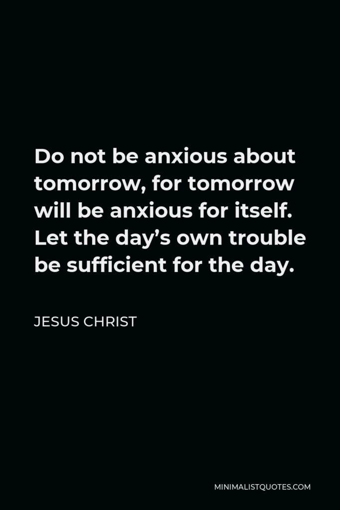 Jesus Christ Quote - Do not be anxious about tomorrow, for tomorrow will be anxious for itself. Let the day's own trouble be sufficient for the day.