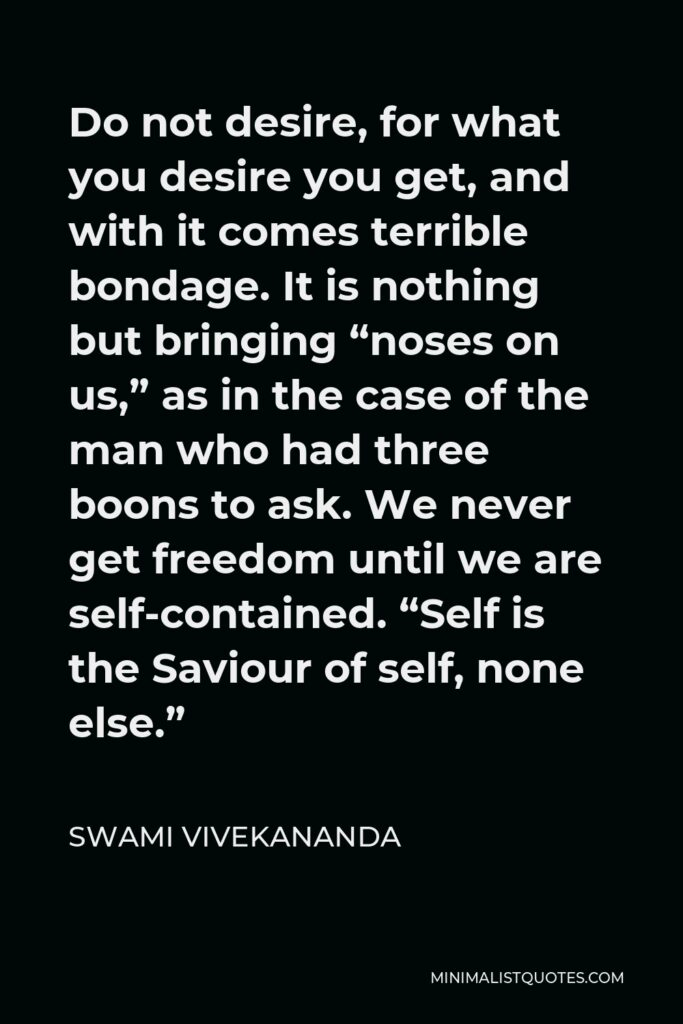"""Swami Vivekananda Quote - Do not desire, for what you desire you get, and with it comes terrible bondage. It is nothing but bringing """"noses on us,"""" as in the case of the man who had three boons to ask. We never get freedom until we are self-contained. """"Self is the Saviour of self, none else."""""""