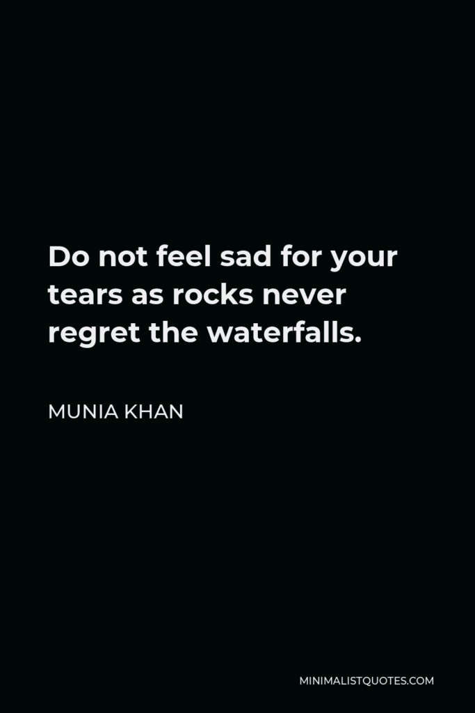 Munia Khan Quote - Do not feel sad for your tears as rocks never regret the waterfalls.