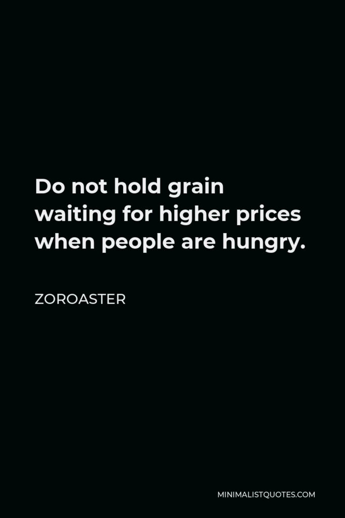 Zoroaster Quote - Do not hold grain waiting for higher prices when people are hungry.