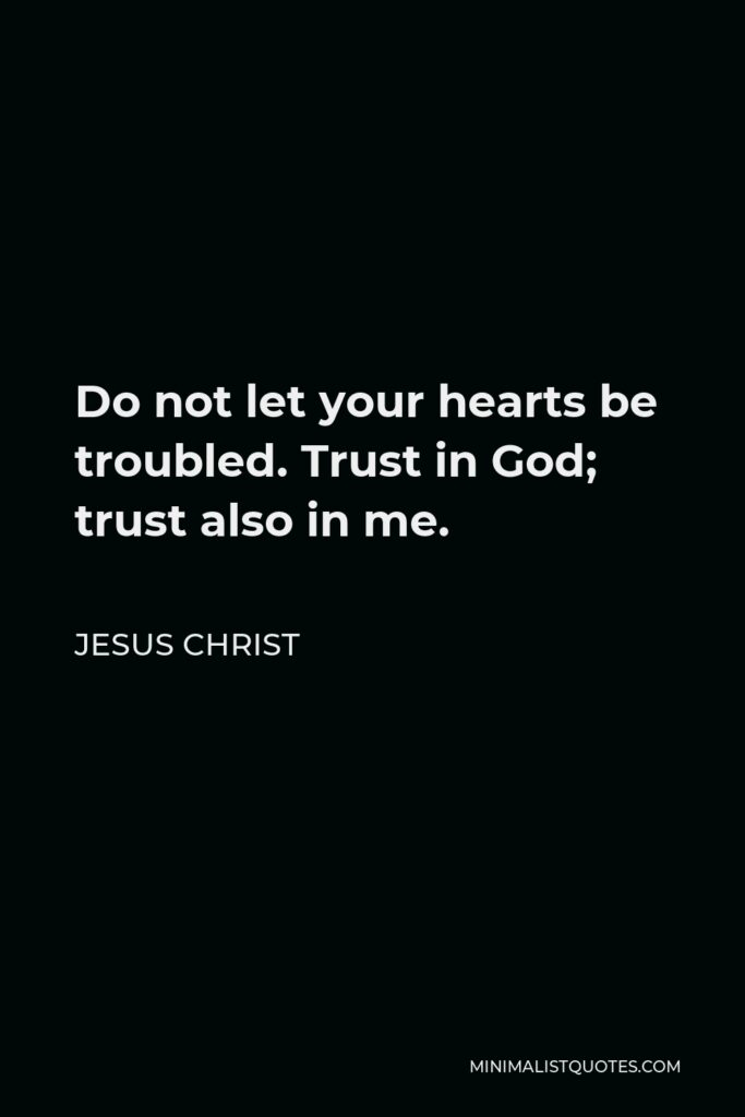 Jesus Christ Quote - Do not let your hearts be troubled. Trust in God; trust also in me.