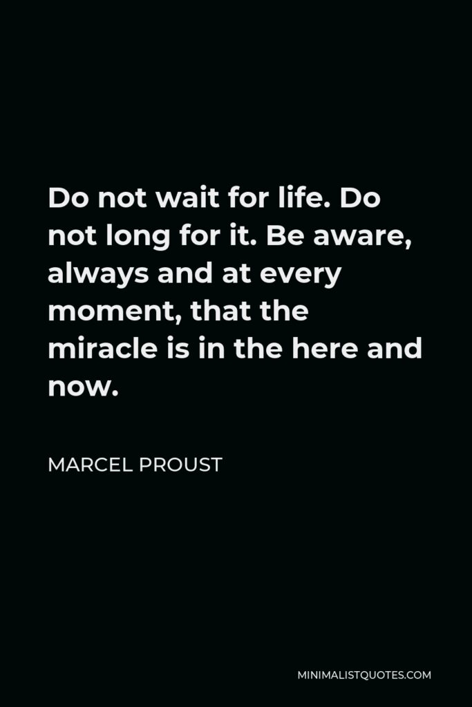 Marcel Proust Quote - Do not wait for life. Do not long for it. Be aware, always and at every moment, that the miracle is in the here and now.