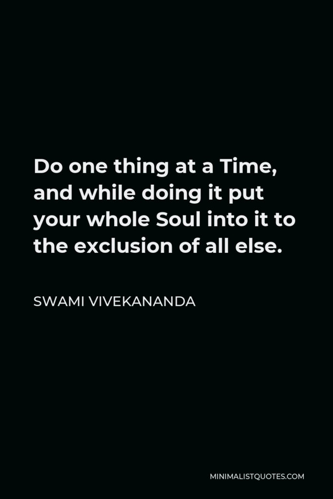 Swami Vivekananda Quote - Do one thing at a Time, and while doing it put your whole Soul into it to the exclusion of all else.