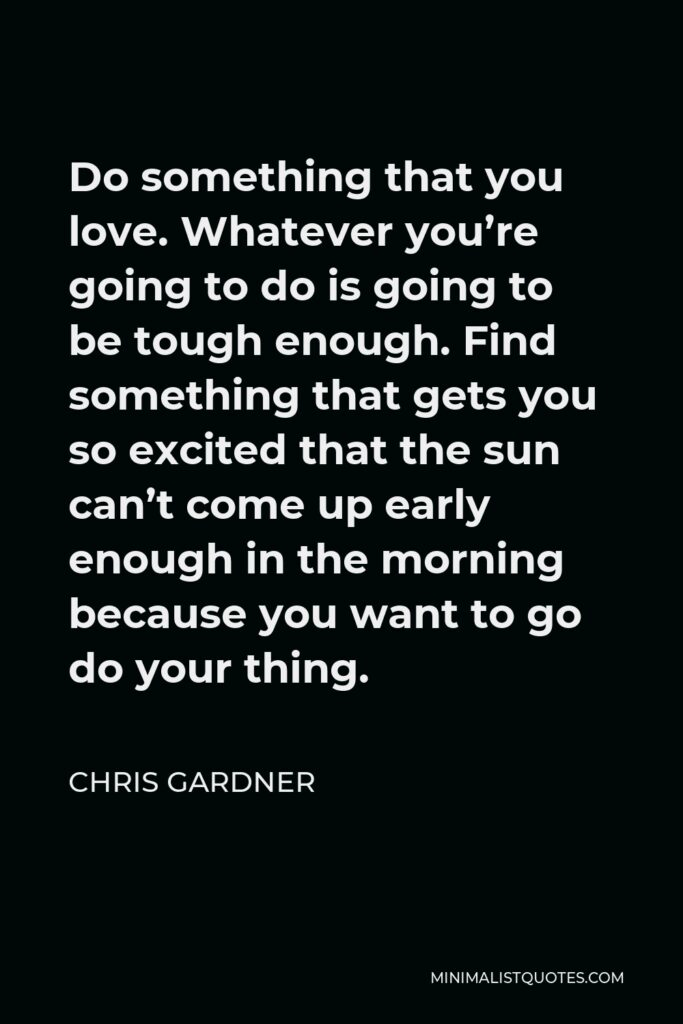 Chris Gardner Quote - Do something that you love. Whatever you're going to do is going to be tough enough. Find something that gets you so excited that the sun can't come up early enough in the morning because you want to go do your thing.