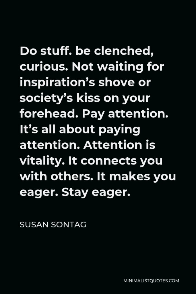 Susan Sontag Quote - Do stuff. be clenched, curious. Not waiting for inspiration's shove or society's kiss on your forehead. Pay attention. It's all about paying attention. Attention is vitality. It connects you with others. It makes you eager. Stay eager.