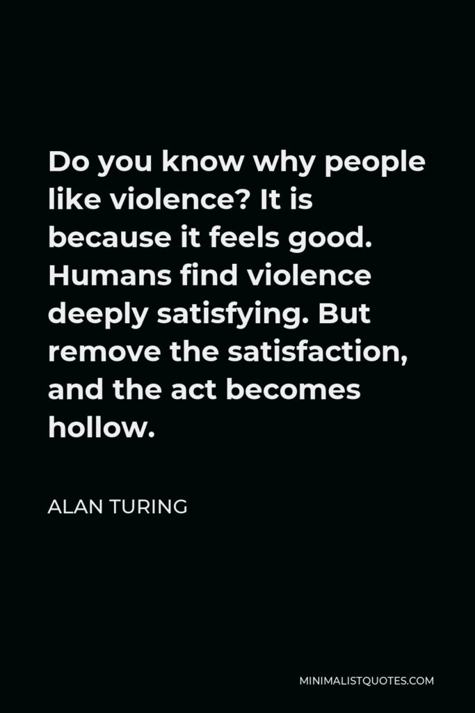 Alan Turing Quote - Do you know why people like violence? It is because it feels good. Humans find violence deeply satisfying. But remove the satisfaction, and the act becomes hollow.