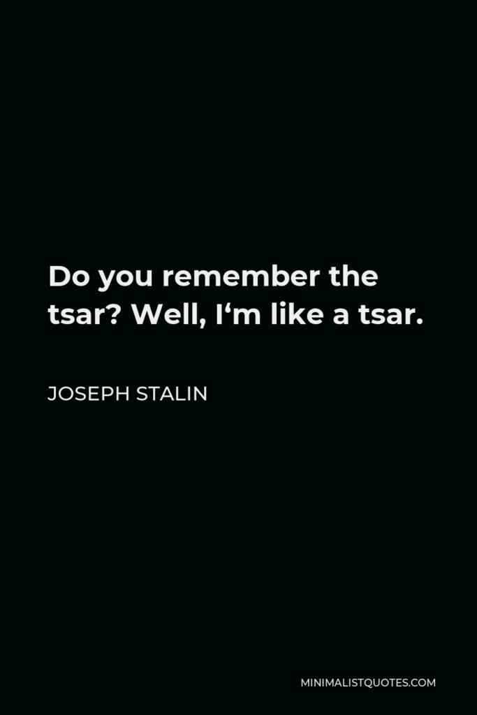 Joseph Stalin Quote - Do you remember the tsar? Well, I'm like a tsar.