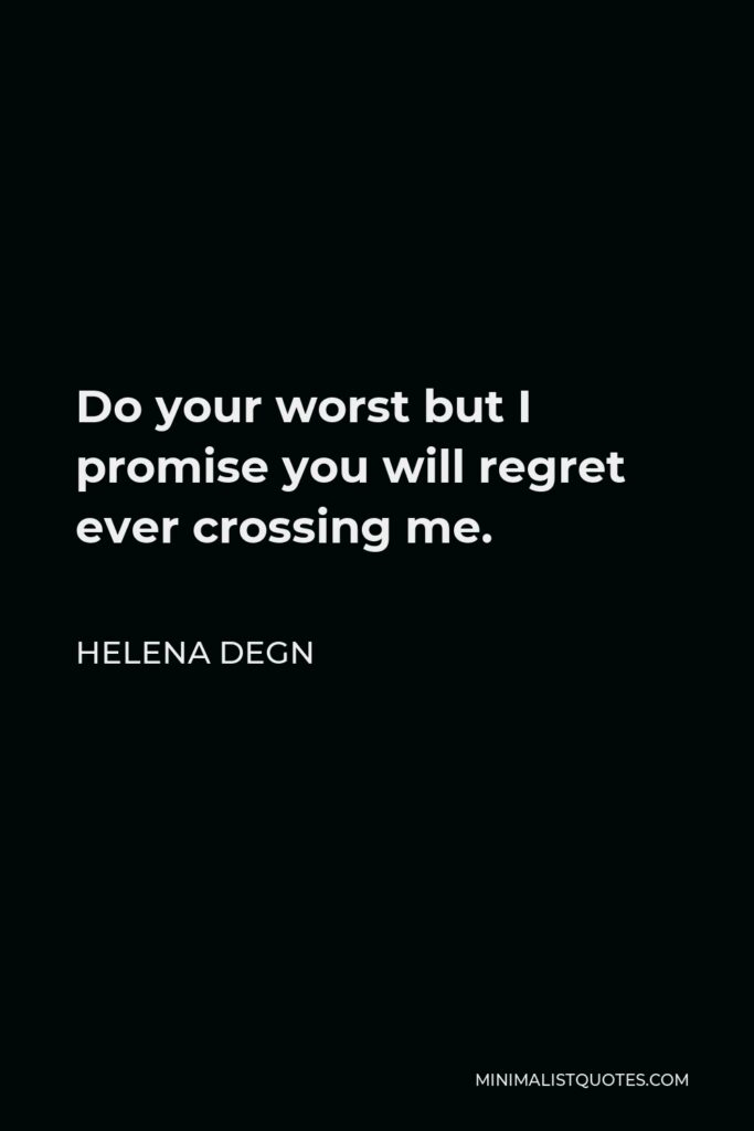 Helena Degn Quote - Do your worst but I promise you will regret ever crossing me.