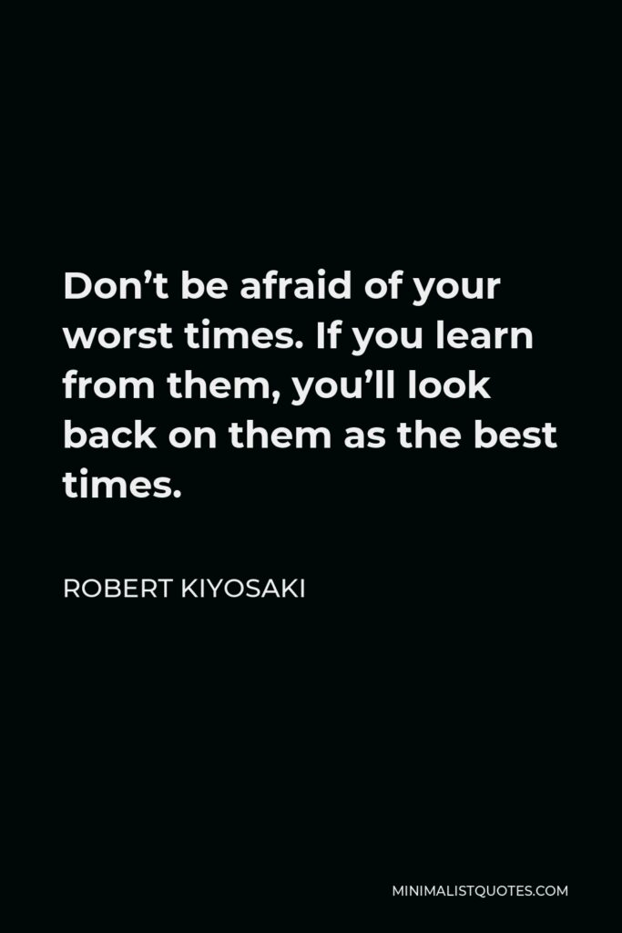 Robert Kiyosaki Quote - Don't be afraid of your worst times. If you learn from them, you'll look back on them as the best times.