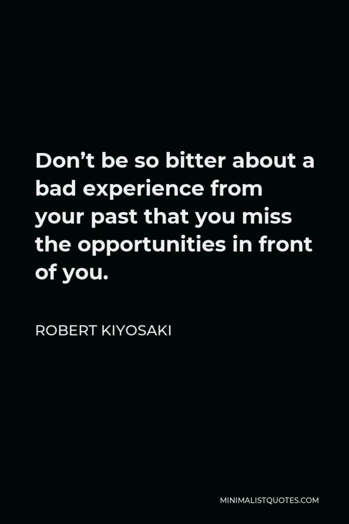 Robert Kiyosaki Quote - Don't be so bitter about a bad experience from your past that you miss the opportunities in front of you.