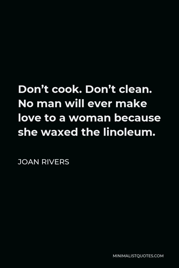 Joan Rivers Quote - Don't cook. Don't clean. No man will ever make love to a woman because she waxed the linoleum.