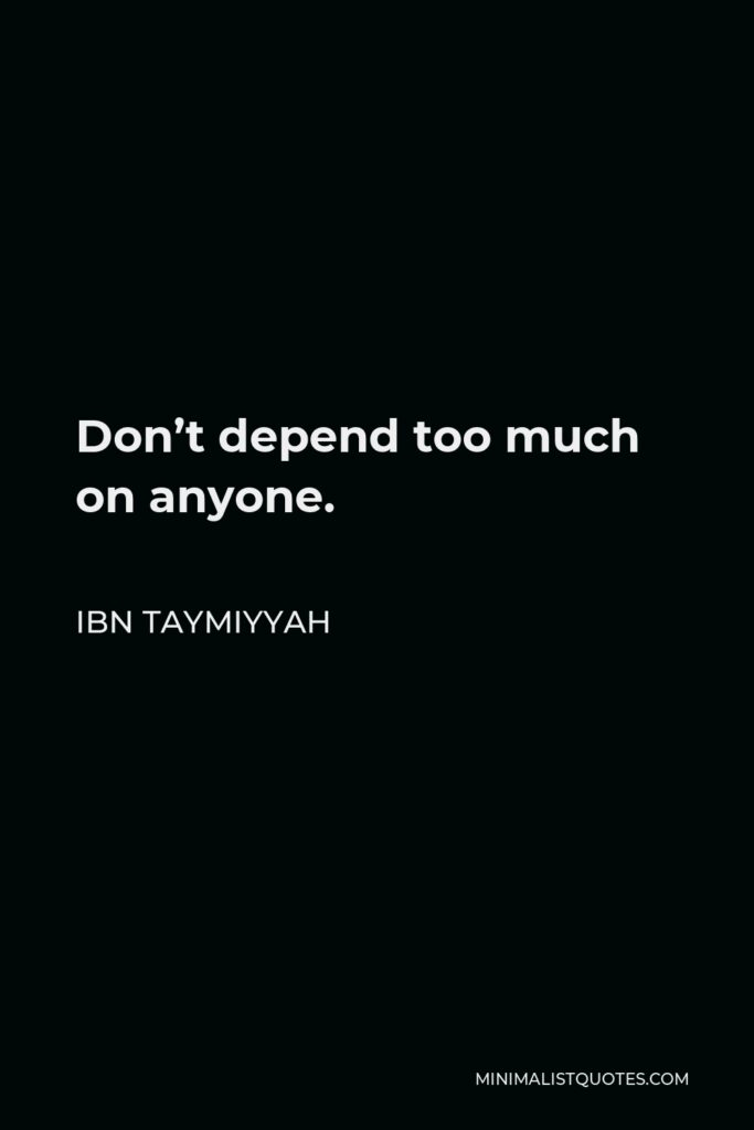 Ibn Taymiyyah Quote - Don't depend too much on anyone.