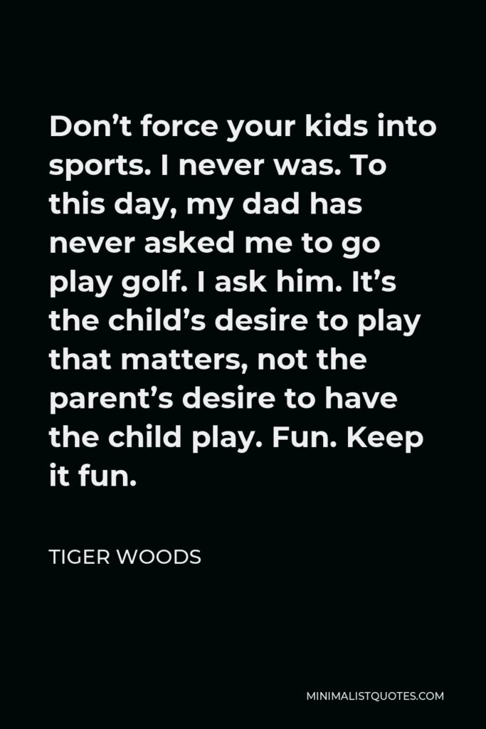 Tiger Woods Quote - Don't force your kids into sports. I never was. To this day, my dad has never asked me to go play golf. I ask him. It's the child's desire to play that matters, not the parent's desire to have the child play. Fun. Keep it fun.