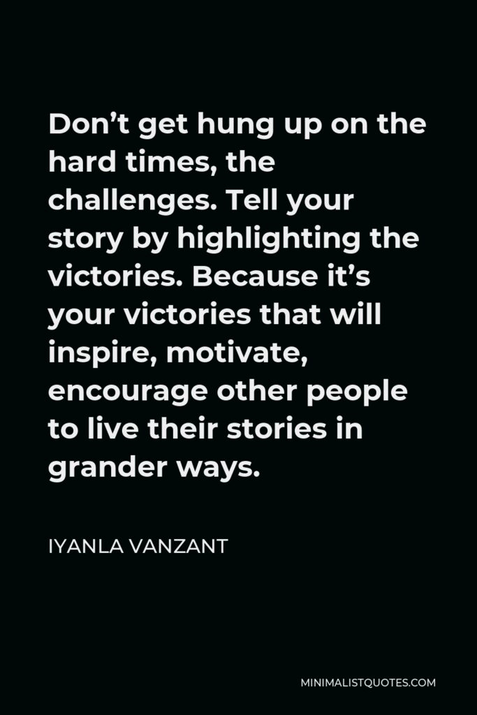 Iyanla Vanzant Quote - Don't get hung up on the hard times, the challenges. Tell your story by highlighting the victories. Because it's your victories that will inspire, motivate, encourage other people to live their stories in grander ways.