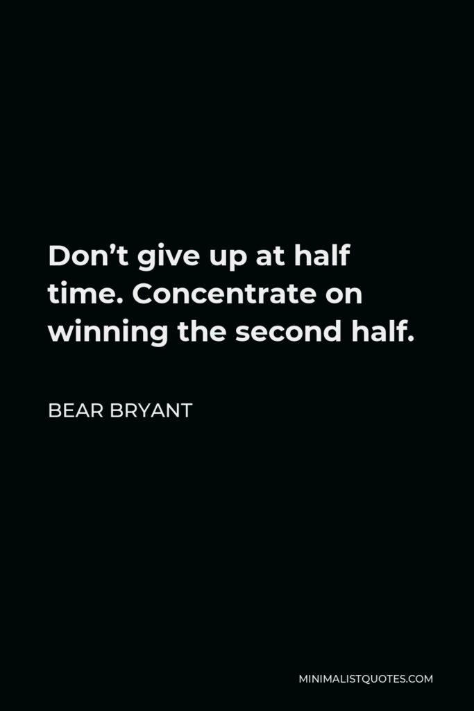 Bear Bryant Quote - Don't give up at half time. Concentrate on winning the second half.