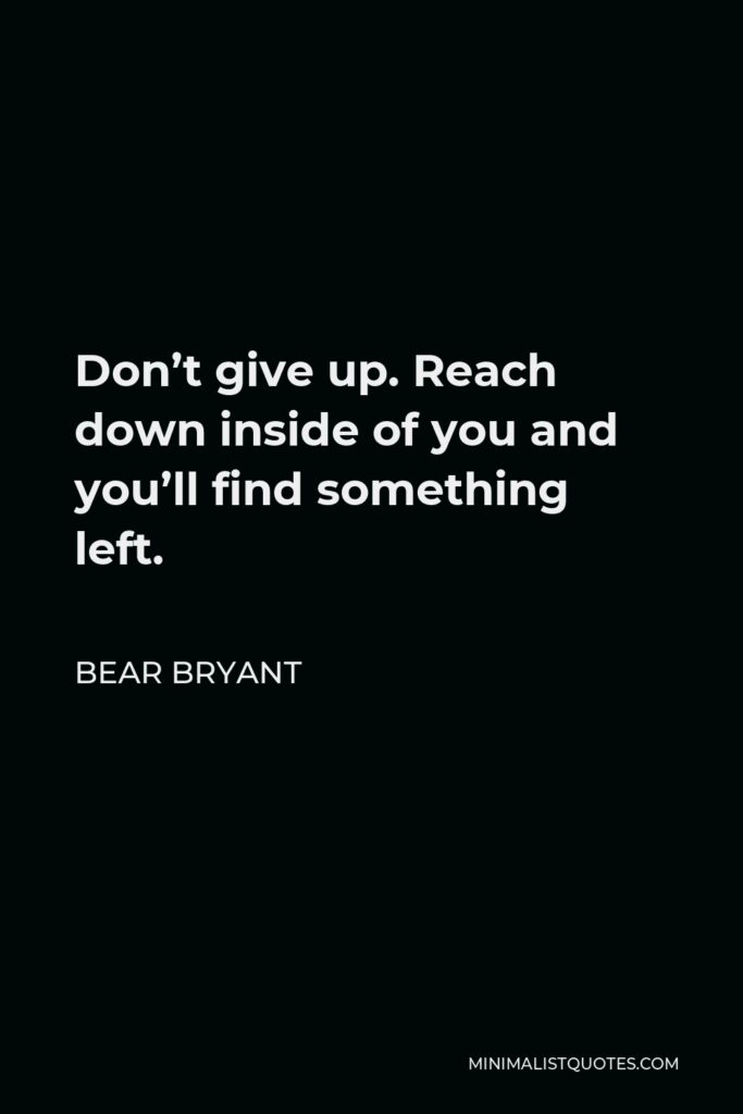 Bear Bryant Quote - Don't give up. Reach down inside of you and you'll find something left.
