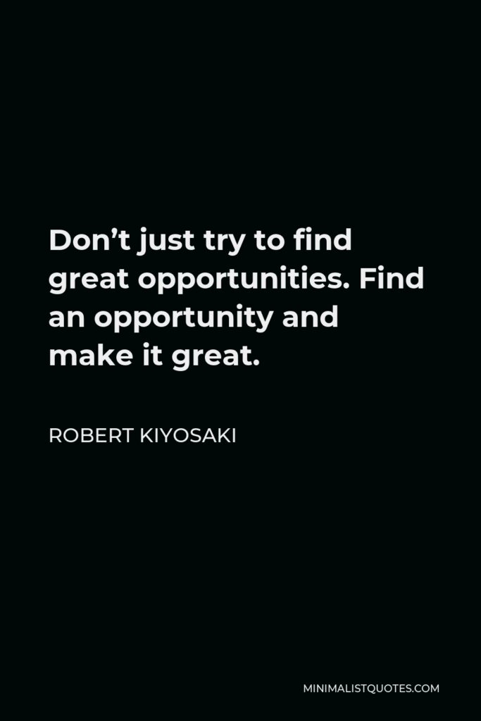 Robert Kiyosaki Quote - Don't just try to find great opportunities. Find an opportunity and make it great.