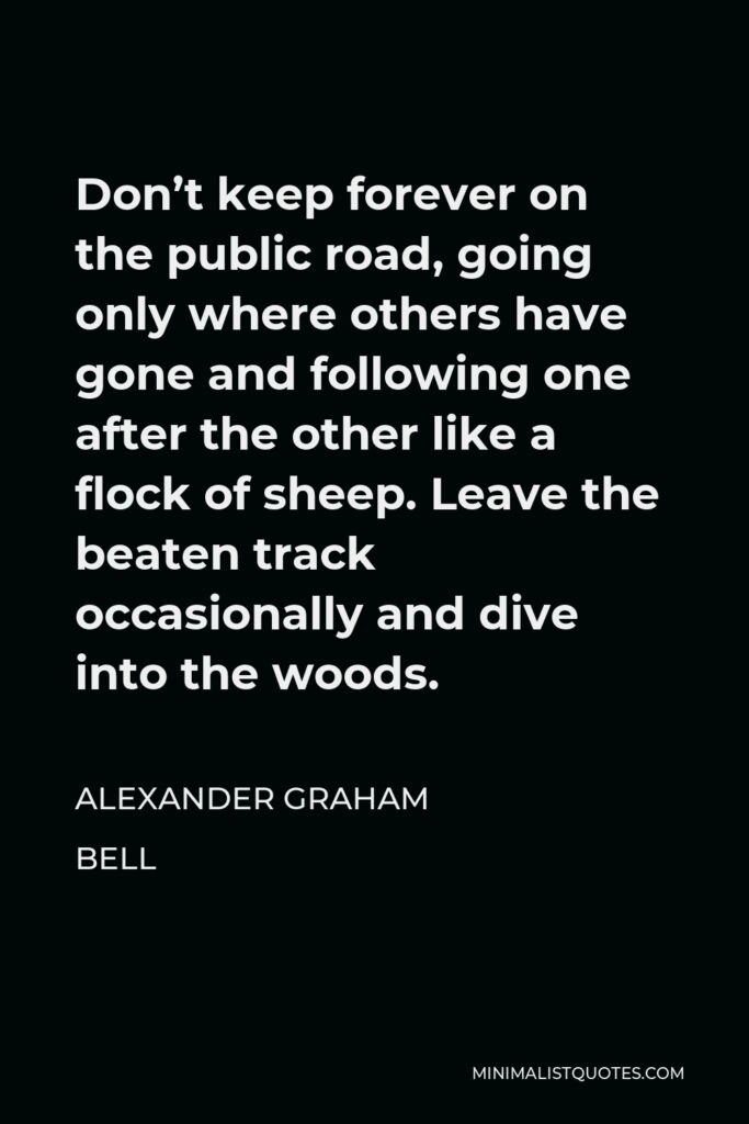 Alexander Graham Bell Quote - Don't keep forever on the public road, going only where others have gone and following one after the other like a flock of sheep. Leave the beaten track occasionally and dive into the woods.