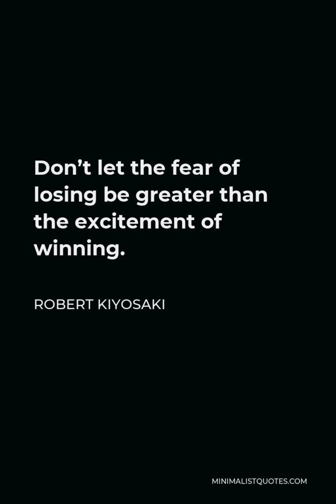 Robert Kiyosaki Quote - Don't let the fear of losing be greater than the excitement of winning.