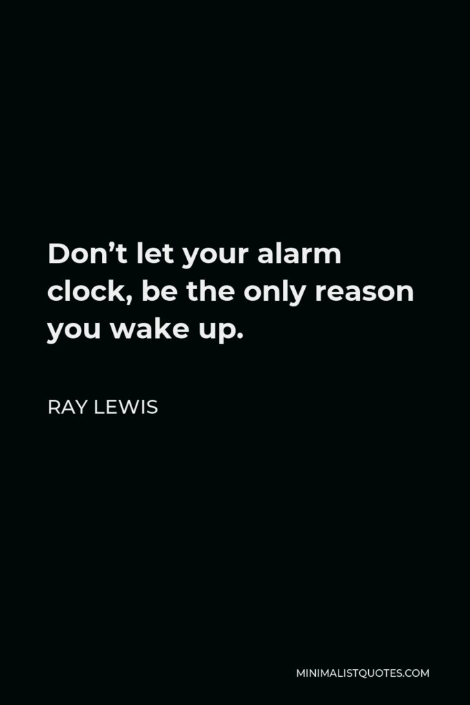Ray Lewis Quote - Don't let your alarm clock, be the only reason you wake up.