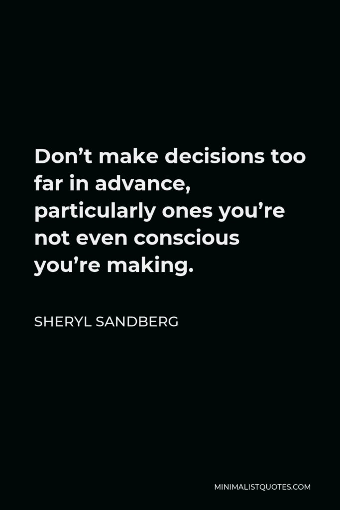 Sheryl Sandberg Quote - Don't make decisions too far in advance, particularly ones you're not even conscious you're making.
