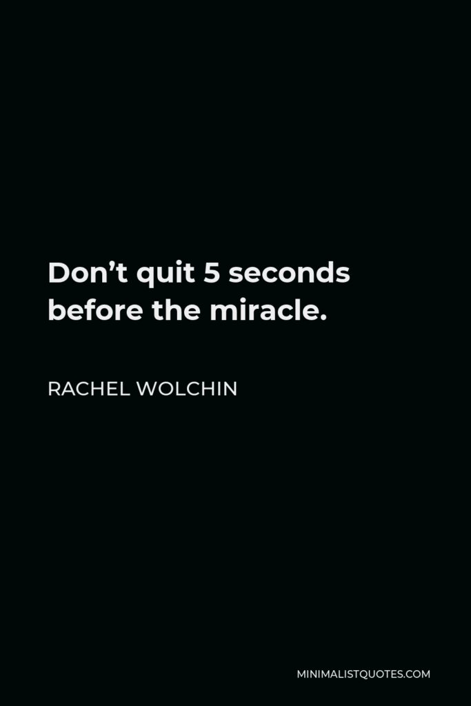 Rachel Wolchin Quote - Don't quit 5 seconds before the miracle.