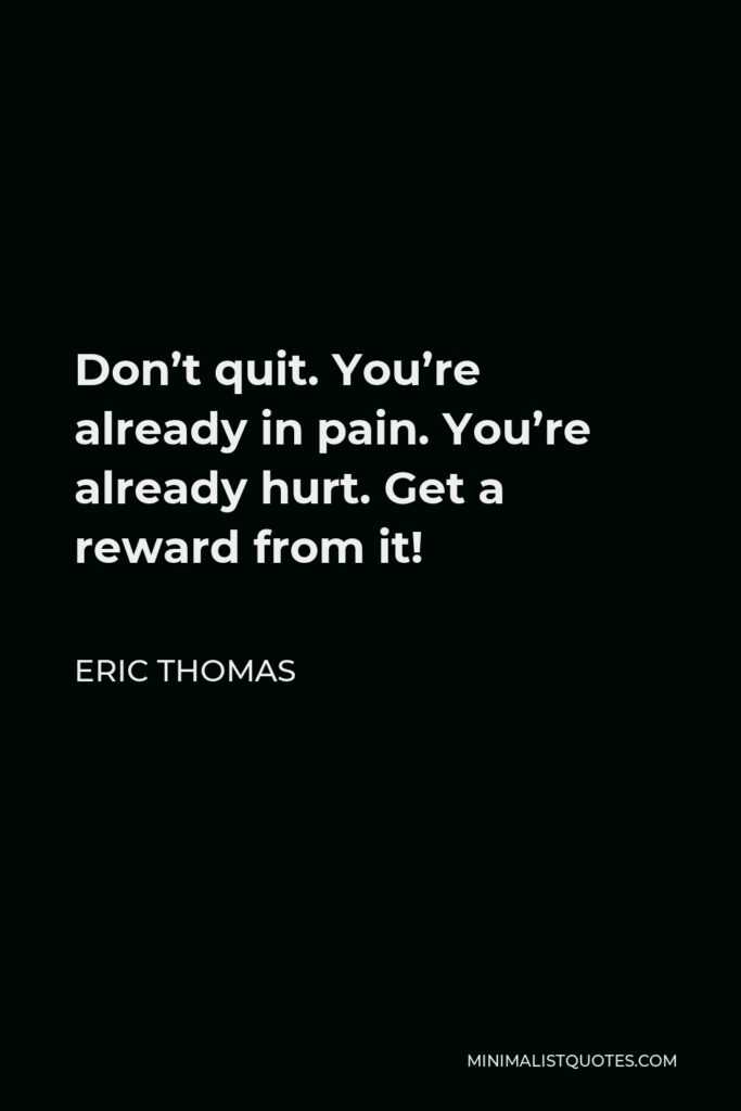 Eric Thomas Quote - Don't quit. You're already in pain. You're already hurt. Get a reward from it!