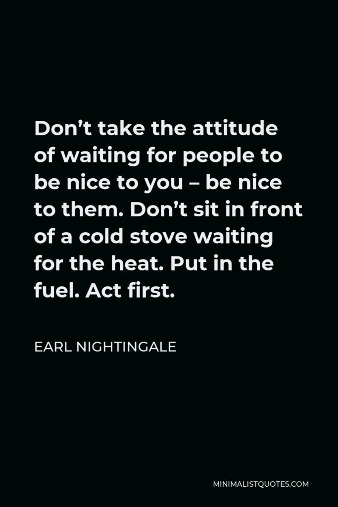 Earl Nightingale Quote - Don't take the attitude of waiting for people to be nice to you – be nice to them. Don't sit in front of a cold stove waiting for the heat. Put in the fuel. Act first.