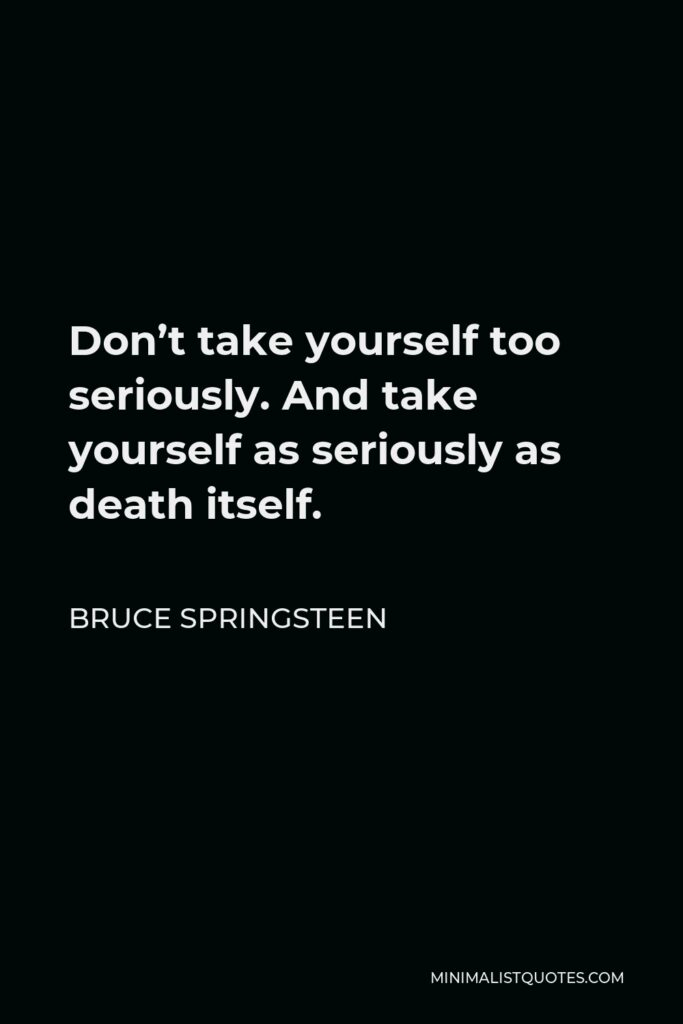 Bruce Springsteen Quote - Don't take yourself too seriously. And take yourself as seriously as death itself.