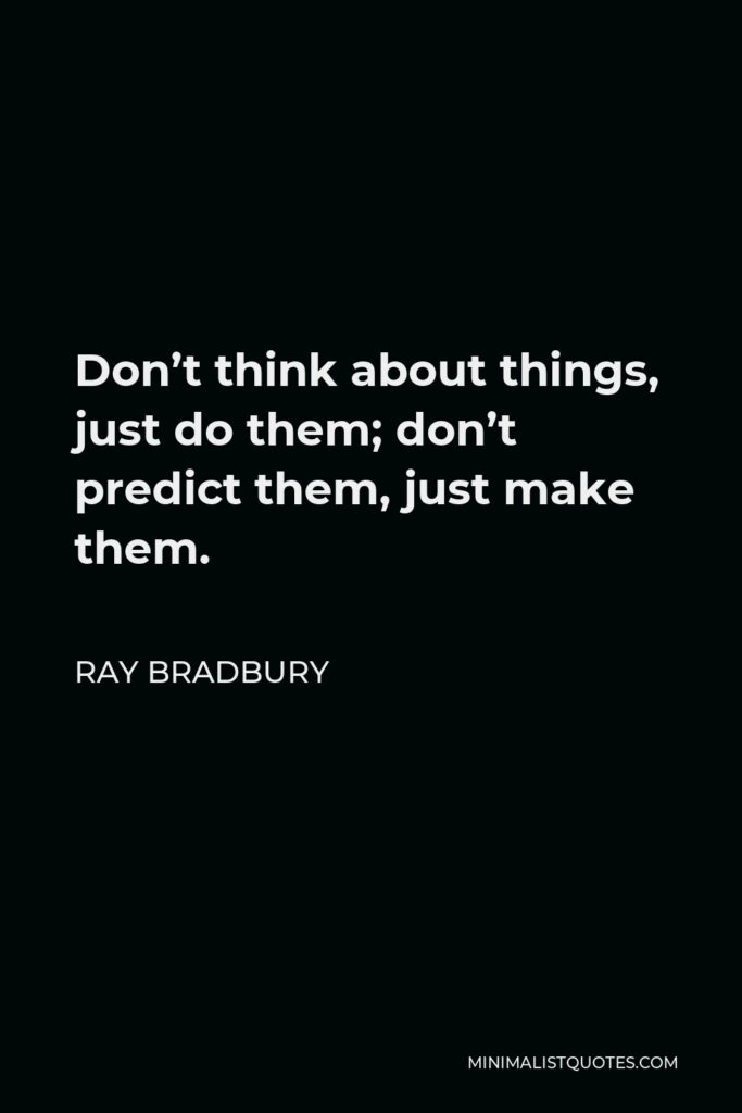 Ray Bradbury Quote - Don't think about things, just do them; don't predict them, just make them.