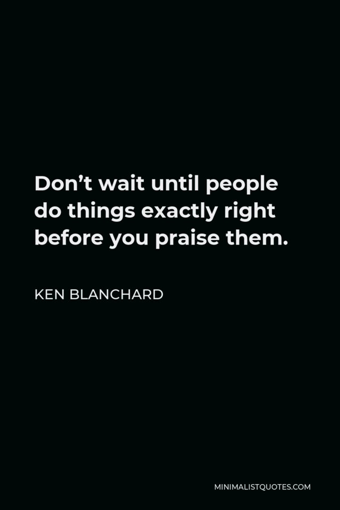 Ken Blanchard Quote - Don't wait until people do things exactly right before you praise them.