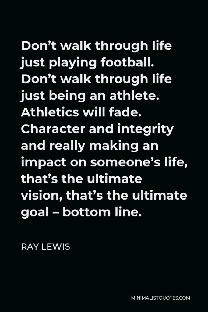 Ray Lewis Quote - Don't walk through life just playing football. Don't walk through life just being an athlete. Athletics will fade. Character and integrity and really making an impact on someone's life, that's the ultimate vision, that's the ultimate goal – bottom line.