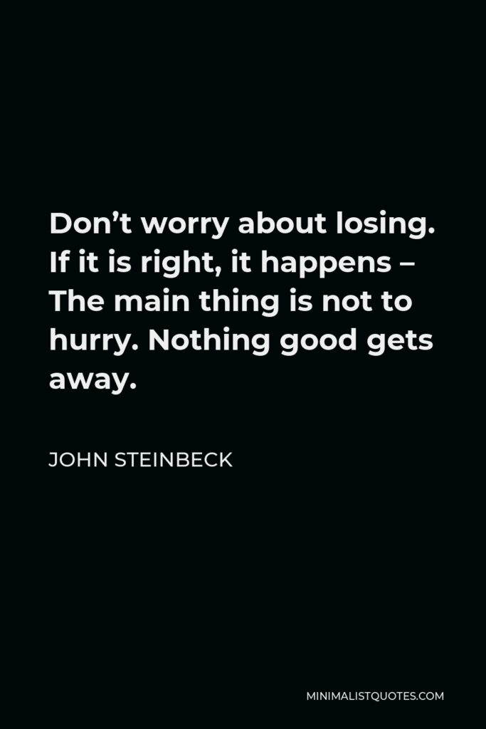John Steinbeck Quote - Don't worry about losing. If it is right, it happens – The main thing is not to hurry. Nothing good gets away.