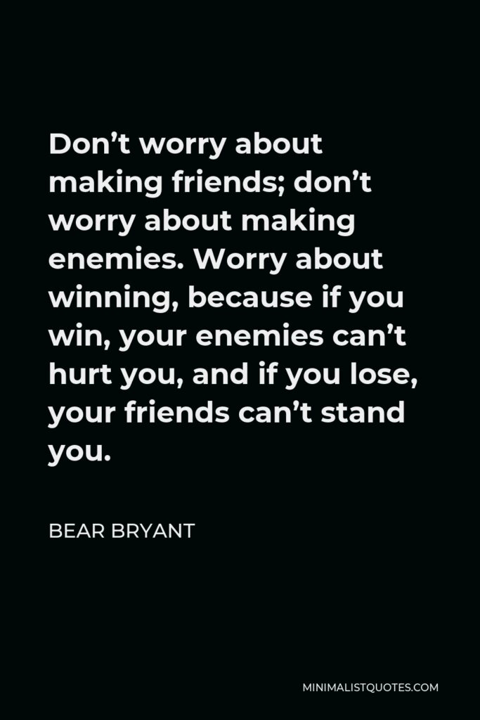 Bear Bryant Quote - Don't worry about making friends; don't worry about making enemies. Worry about winning, because if you win, your enemies can't hurt you, and if you lose, your friends can't stand you.