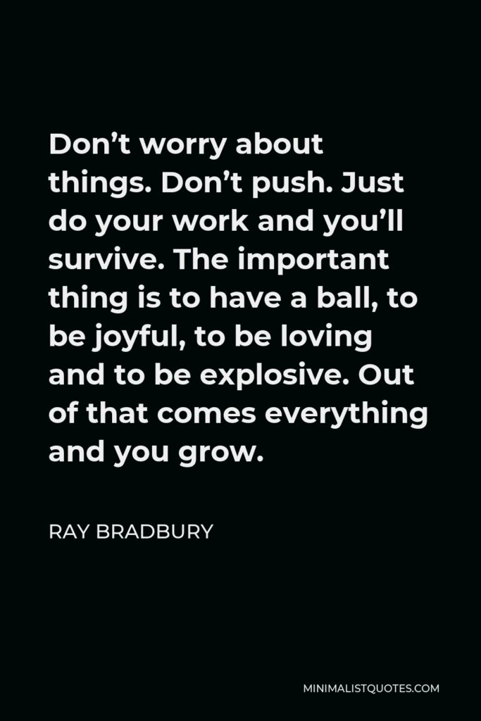 Ray Bradbury Quote - Don't worry about things. Don't push. Just do your work and you'll survive. The important thing is to have a ball, to be joyful, to be loving and to be explosive. Out of that comes everything and you grow.