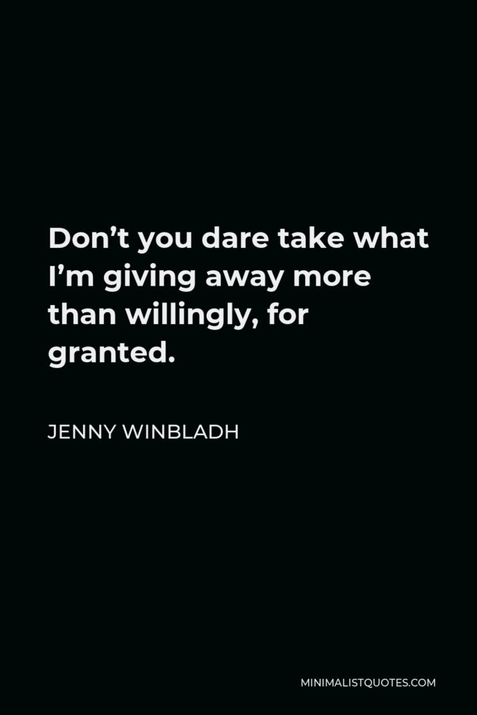 Jenny Winbladh Quote - Don't you dare take what I'm giving away more than willingly, for granted.