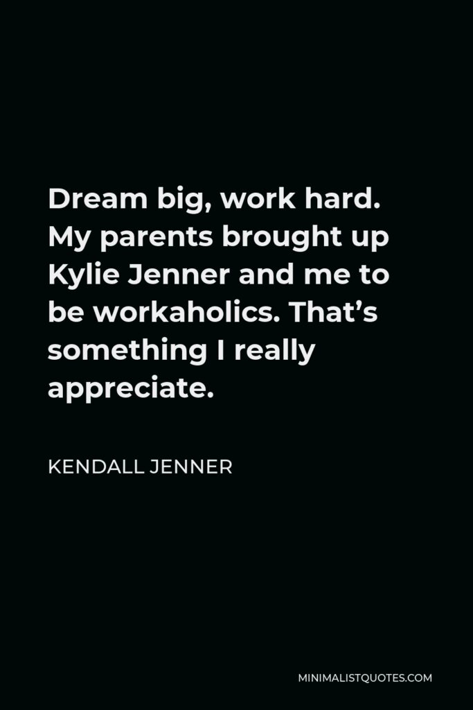 Kendall Jenner Quote - Dream big, work hard. My parents brought up Kylie Jenner and me to be workaholics. That's something I really appreciate.