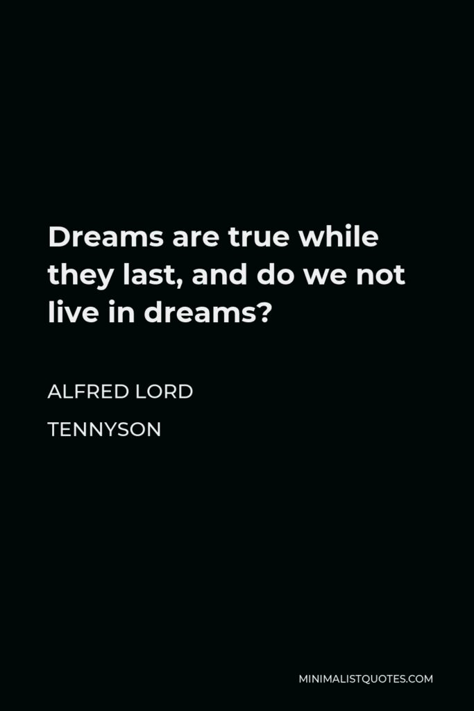 Alfred Lord Tennyson Quote - Dreams are true while they last, and do we not live in dreams?
