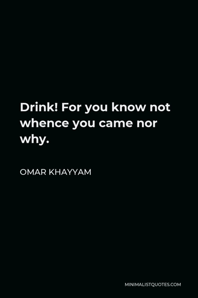 Omar Khayyam Quote - Drink! For you know not whence you came nor why.