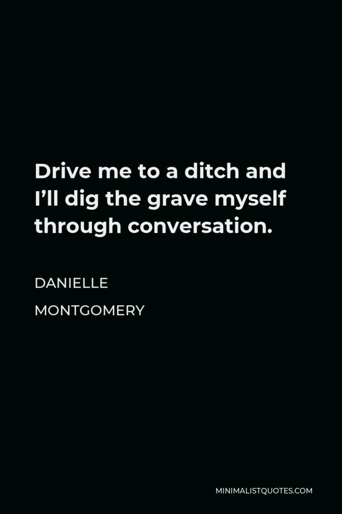 Danielle Montgomery Quote - Drive me to a ditch and I'll dig the grave myself through conversation.