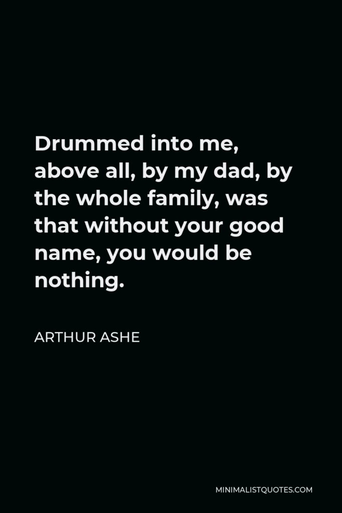 Arthur Ashe Quote - Drummed into me, above all, by my dad, by the whole family, was that without your good name, you would be nothing.