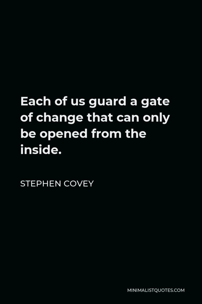 Stephen Covey Quote - Each of us guard a gate of change that can only be opened from the inside.