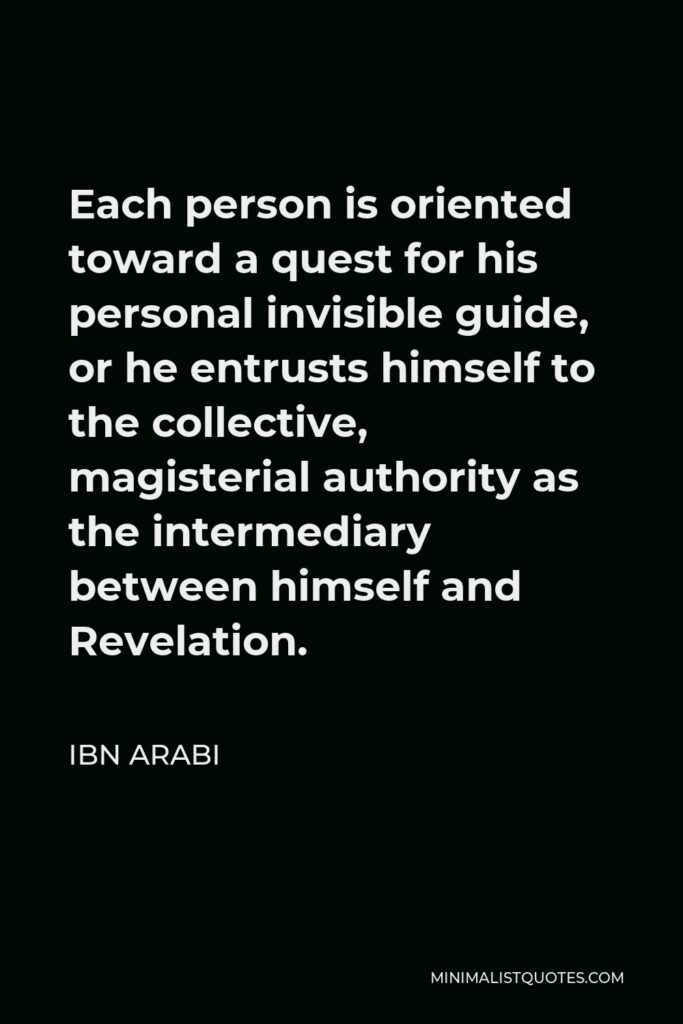 Ibn Arabi Quote - Each person is oriented toward a quest for his personal invisible guide, or he entrusts himself to the collective, magisterial authority as the intermediary between himself and Revelation.