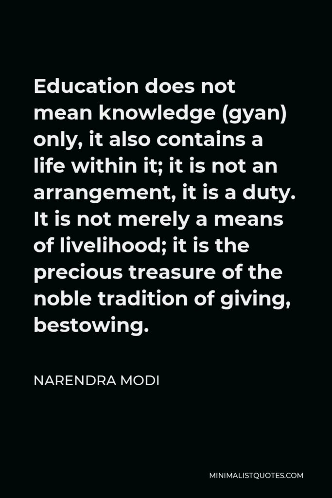 Narendra Modi Quote - Education does not mean knowledge (gyan) only, it also contains a life within it; it is not an arrangement, it is a duty. It is not merely a means of livelihood; it is the precious treasure of the noble tradition of giving, bestowing.