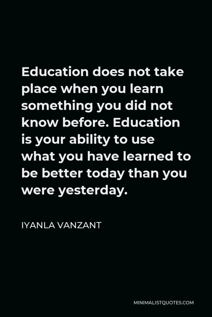 Iyanla Vanzant Quote - Education does not take place when you learn something you did not know before. Education is your ability to use what you have learned to be better today than you were yesterday.